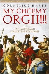My chcemy orgii!!! Jak świętowali starożytni rzymianie? - Cornelius Hartz | mała okładka
