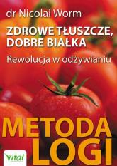Zdrowe tłuszcze dobre białka Rewolucja w odżywianiu – Metoda LOGI - Nicolai Worm   mała okładka