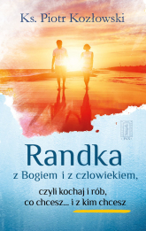 Randka z Bogiem i z człowiekiem Czyli kochaj i rób, co chcesz i... z kim chcesz - Piotr Kozłowski | mała okładka