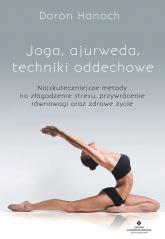 Joga, ajurweda, techniki oddechowe Najskuteczniejsze metody na złagodzenie stresu, przywrócenie równowagi oraz zdrowe życie - Hanoch  Doron | mała okładka