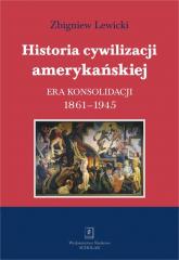 Historia cywilizacji amerykańskiej Tom 3 Era konsolidacji 1861-1945 - Zbigniew Lewicki | mała okładka