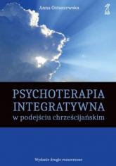 Psychoterapia integratywna w podejściu chrześcijańskim - Anna Ostaszewska   mała okładka