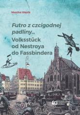 Futro z czcigodnej padliny... Volkstück od Nestroya do Fassbindera - Monika Wąsik | mała okładka