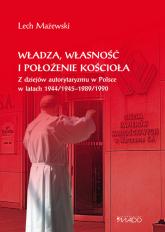 Władza, własność i położenie Kościoła Z dziejów autorytaryzmu w Polsce w latach 1944/1945-1989/1990 - Lech Mażewski | mała okładka