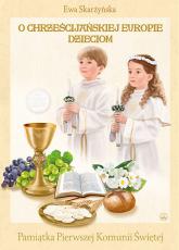 O Chrześcijańskiej Europie Dzieciom Pamiątka Pierwszej Komunii Świętej - Ewa Skarżyńska | mała okładka