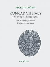 Konrad VII Biały Książę zapomniany pan Oleśnicy i Koźla (ok. 1394-14 lutego 1452) - Marcin Bohm   mała okładka