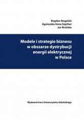 Modele i strategie biznesu w obszarze dystrybucji energii elektrycznej w Polsce - Nogalski Bogdan, Szpitter Agnieszka Anna, Brzóska Jan | mała okładka
