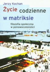 Życie codzienne w matriksie Filozofia społeczna w ponowoczesności - Jerzy Kochan | mała okładka