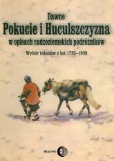 Dawne Pokucie i Huculszczyzna w opisach cudzoziemskich podróżników Wybór tekstów z lat 1795-1939 - zbiorowa Praca | mała okładka