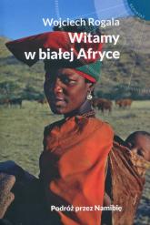 Witamy w białej Afryce Podróż przez Namibię - Wojciech Rogala | mała okładka