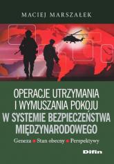 Operacje utrzymania i wymuszania pokoju w systemie bezpieczeństwa międzynarodowego - Maciej Marszałek | mała okładka