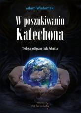 W poszukiwaniu Katechona Teologia polityczna Carla Schmitta - Adam Wielomski   mała okładka