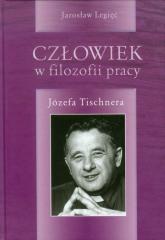 Człowiek w filozofii pracy Józefa Tischnera - Jarosław Legięć | mała okładka