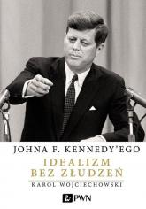 Johna F. Kennedy'ego Idealizm bez złudzeń - Karol Wojciechowski | mała okładka