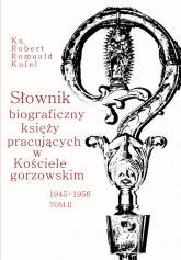 Słownik biograficzny księży pracujących w Kościele Gorzowskim 1945-1956 Tom 2 - Kufel Robert Romuald | mała okładka