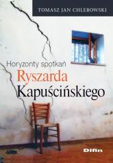 Horyzonty spotkań Ryszarda Kapuścińskiego - Chlebowski Tomasz Jan | mała okładka