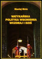 Watykańska polityka wschodnia wczoraj i dziś - Maciej Mróz | mała okładka