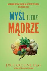 Myśl i jedz mądrze Neurobiologiczny sposób na bystrzejszy umysł i zdrowsze życie - Caroline Leaf | mała okładka