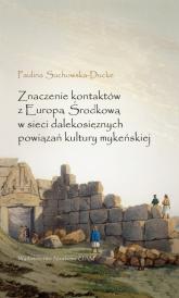 Znaczenie kontaktów z Europą Środkową w sieci dalekosiężnych powiązań kultury mykeńskiej - Paulina Suchowska-Ducke | mała okładka