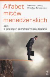 Alfabet mitów menedżerskich czyli o pułapkach bezrefleksyjnego działania - Jarmuż Sławomir, Tarasiewicz Mirosław | mała okładka
