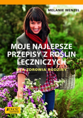 Moje najlepsze przepisy z roślin leczniczych Dla zdrowia rodziny - Melanie Wenzel | mała okładka