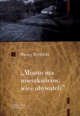 Miasto ma mieszkańców wieś obywateli - Maciej Mycielski | mała okładka