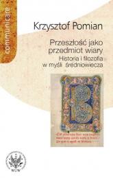 Przeszłość jako przedmiot wiary Historia i filozofia w myśli średniowiecza - Krzysztof Pomian | mała okładka