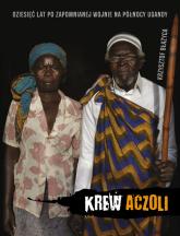 Krew Aczoli Dziesięć lat po zapomnianej wojnie na połnocy Ugandy - Krzysztof Błażyca | mała okładka