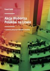 Akcja Wyborcza Polaków na Litwie w systemie politycznym Republiki Litewskiej - Paweł Sobik | mała okładka