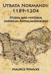 Utrata Normandii 1189-1204 Studia nad historią Imperium Andegaweńskiego - Maurice Powicke | mała okładka