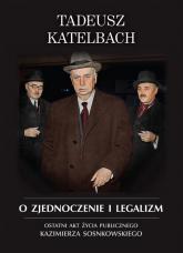 O zjednoczenie i legalizm Ostatni akt życia publicznego Kazimierza Sosnkowskiego - Tadeusz Katelbach | mała okładka