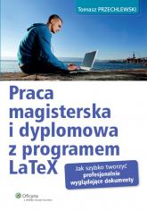 Praca magisterska i dyplomowa z programem LaTeX Jak szybko tworzyć profesjonalnie wyglądające dokumenty - Tomasz Przechlewski | mała okładka