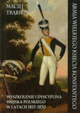 Armia Wielkiego Księcia Konstantego Wyszkolenie i dyscyplina wojska polskiego w latach 1815-1830 - Maciej Trąbski | mała okładka