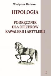 Hipologia Podręcznik dla oficerów kawalerii i artylerii Tom 1 - Władysław Hofman   mała okładka