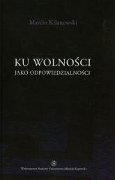 Ku wolności jako odpowiedzialności - Marcin Kilanowski | mała okładka