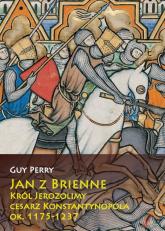 Jan z Brienne Król Jerozolimy cesarz Konstantynopola ok. 1175-1237 - Guy Perry | mała okładka