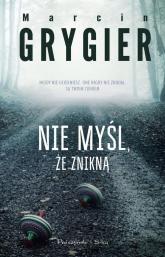 Nie myśl, że znikną - Marcin Grygiel | mała okładka