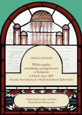Walka między ortodoksją a postępowcami w Krakowie w latach 1843-1868 - Mahler Teofila, Maślak-Maciejewska Alicja | mała okładka