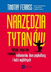 Narzędzia tytanów Taktyki, zwyczaje i nawyki milionerów, ikon popkultury i ludzi wybitnych - Timothy Ferriss | mała okładka
