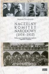 Naczelny Komitet Narodowy 1914-1918 Polityczne i organizacyjne zaplecze Legionów Polskich - Mateusz Drozdowski   mała okładka