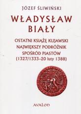 Władysław Biały Ostatni książę kujawski Największy podróżnik spośród Piastów (1327/1333 – 20 luty 1388) - Józef Śliwiński | mała okładka