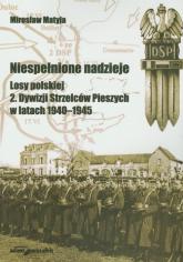 Niespełnione nadzieje Losy polskiej 2 Dywizji Strzelców Pieszych w latach 1940-1945 - Mirosław Matyja | mała okładka