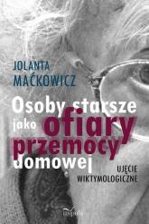 Osoby starsze jako ofiary przemocy domowej Ujęcie wiktymologiczne - Maćkowicz Jolanta, Maćkowicz Jolanta | mała okładka
