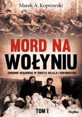 Mord na Wołyniu Tom 1 Zbrodnie ukraińskie w świetle relacji i dokumentów - Koprowski Marek A. | mała okładka