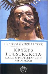 Kryzys i destrukcja Szkice o protestanckiej reformacji - Grzegorz Kucharczyk | mała okładka