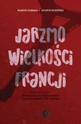 Jarzmo wielkości Francji Francuscy intelektualiści o wyzwaniach XXI wieku - Darmas Marcin, Koziński Agaton | mała okładka