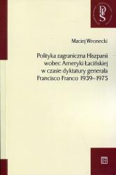Polityka zagraniczna Hiszpanii wobec Ameryki Łacińskiej w czasie dyktatury generała Francisco Franco 1939-1975 - Maciej Wronecki | mała okładka