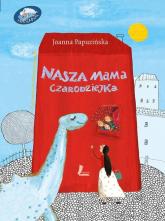 Nasza mama czarodziejka - Joanna Papuzińska | mała okładka