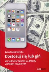 Dostosuj się lub giń Jak odnieść sukces w branży aplikacji mobilnych - Luiza Bachórzewska | mała okładka