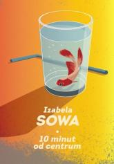 10 minut do centrum - Izabela Sowa | mała okładka